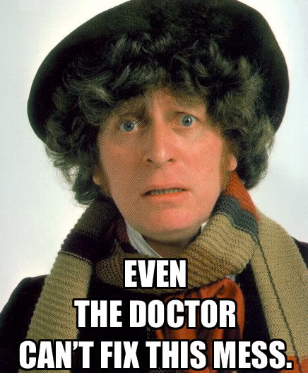 Even The Doctor can't fix this mess.