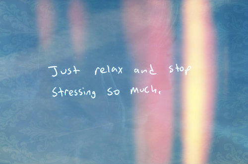 Just-relax-and-stop-stressing-so-much